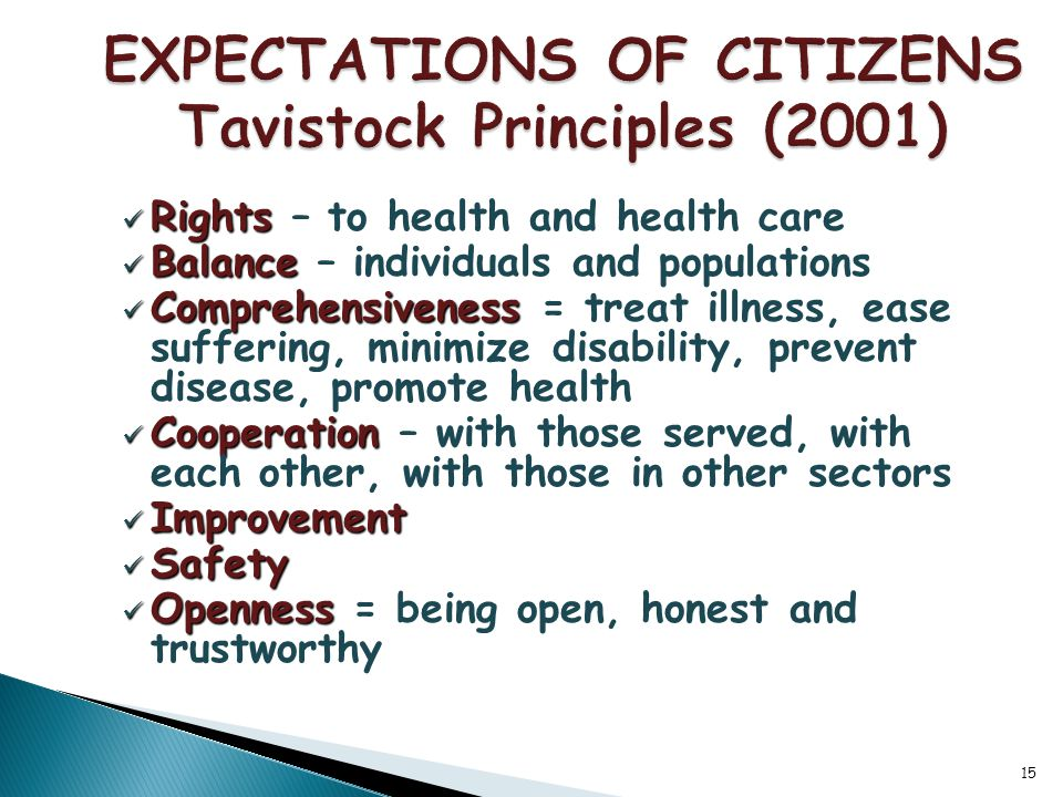 15 Rights Rights – to health and health care Balance Balance – individuals and populations Comprehensiveness Comprehensiveness = treat illness, ease suffering, minimize disability, prevent disease, promote health Cooperation Cooperation – with those served, with each other, with those in other sectors Improvement Improvement Safety Safety Openness Openness = being open, honest and trustworthy