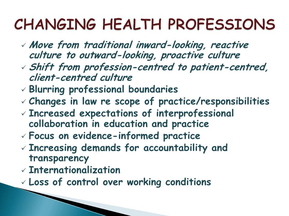 Move from traditional inward-looking, reactive culture to outward-looking, proactive culture Shift from profession-centred to patient-centred, client-centred culture Blurring professional boundaries Changes in law re scope of practice/responsibilities Increased expectations of interprofessional collaboration in education and practice Focus on evidence-informed practice Increasing demands for accountability and transparency Internationalization Loss of control over working conditions
