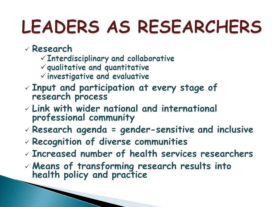 Research Interdisciplinary and collaborative qualitative and quantitative investigative and evaluative Input and participation at every stage of research process Link with wider national and international professional community Research agenda = gender-sensitive and inclusive Recognition of diverse communities Increased number of health services researchers Means of transforming research results into health policy and practice