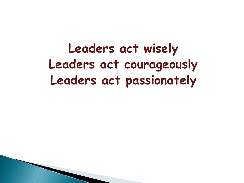 Leaders act wisely Leaders act courageously Leaders act passionately