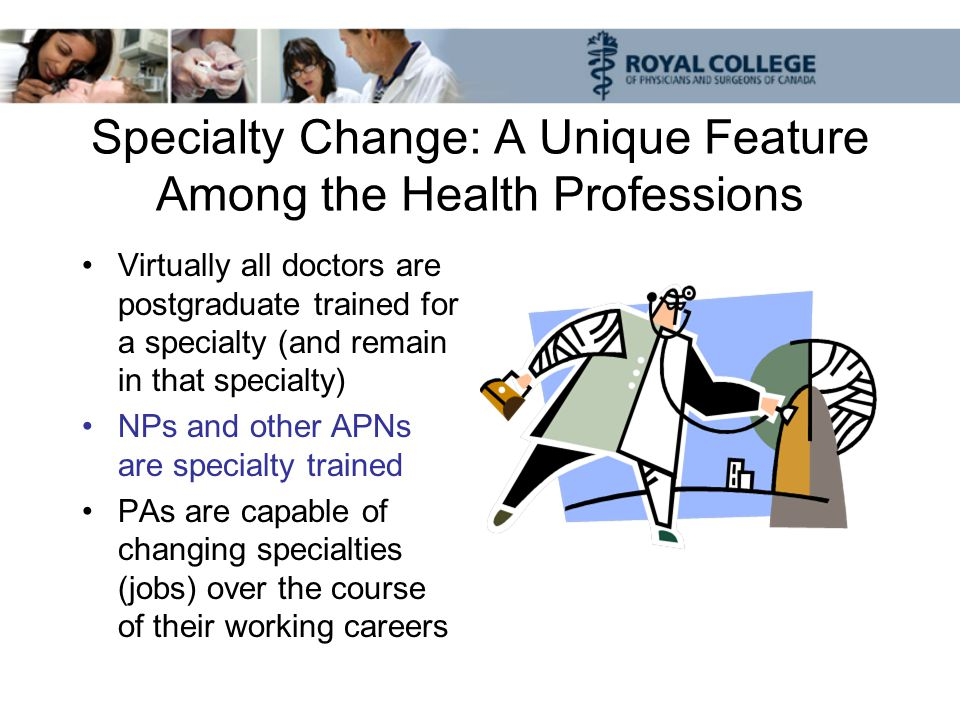 Specialty Change: A Unique Feature Among the Health Professions Virtually all doctors are postgraduate trained for a specialty (and remain in that specialty) NPs and other APNs are specialty trained PAs are capable of changing specialties (jobs) over the course of their working careers