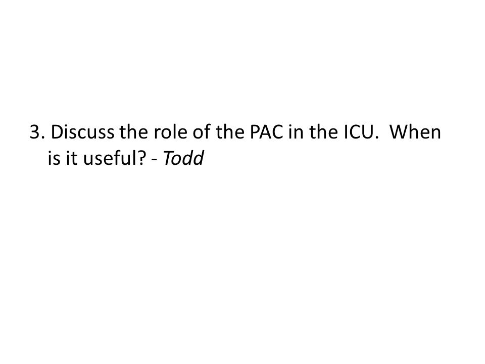 3. Discuss the role of the PAC in the ICU. When is it useful? - Todd