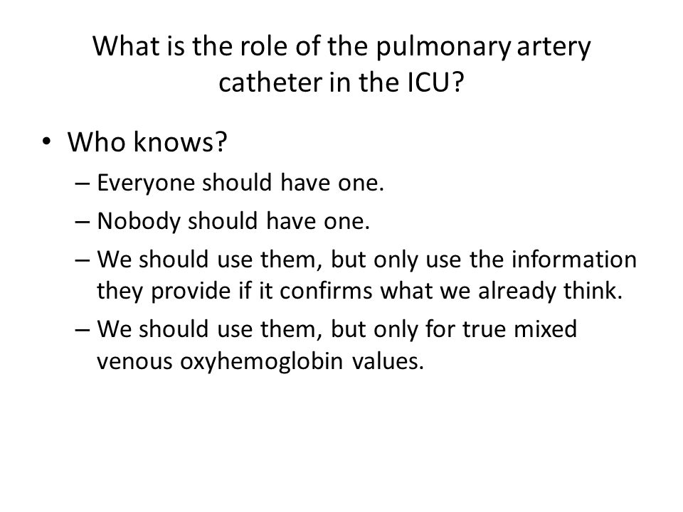 What is the role of the pulmonary artery catheter in the ICU? Who knows? – Everyone should have one. – Nobody should have one. – We should use them, b