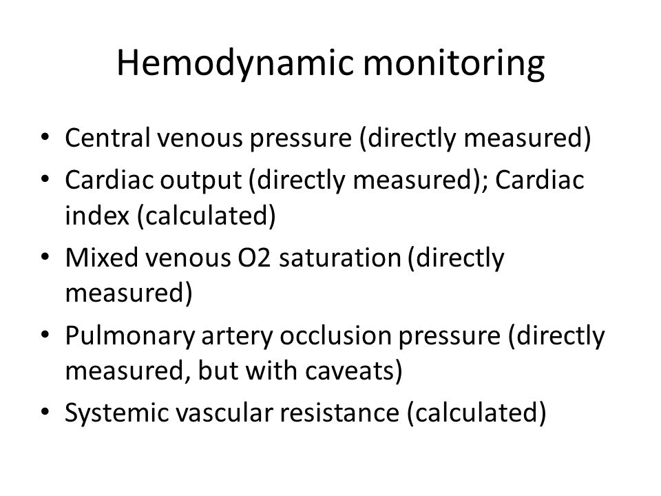 Hemodynamic monitoring Central venous pressure (directly measured) Cardiac output (directly measured); Cardiac index (calculated) Mixed venous O2 satu