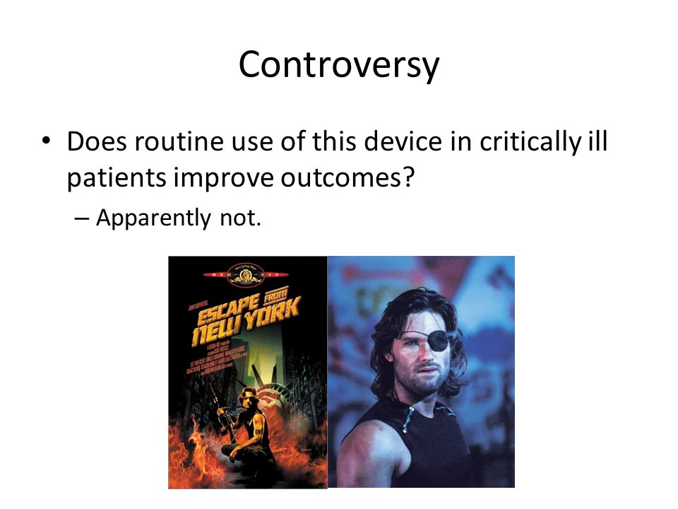 Controversy Does routine use of this device in critically ill patients improve outcomes? – Apparently not.