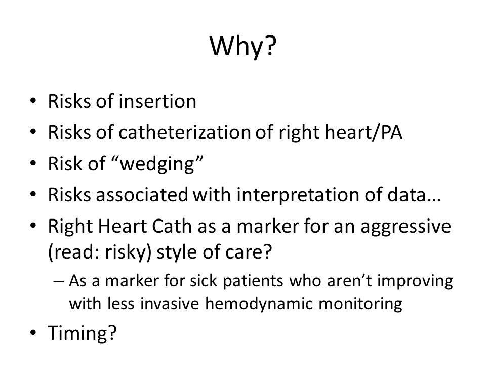 """Why? Risks of insertion Risks of catheterization of right heart/PA Risk of """"wedging"""" Risks associated with interpretation of data… Right Heart Cath as"""