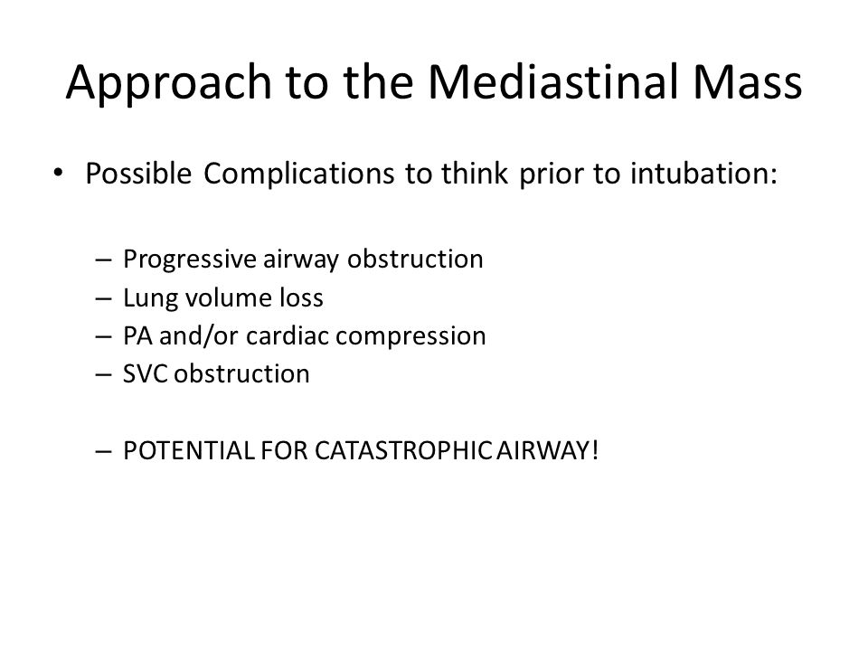 Approach to the Mediastinal Mass Possible Complications to think prior to intubation: – Progressive airway obstruction – Lung volume loss – PA and/or