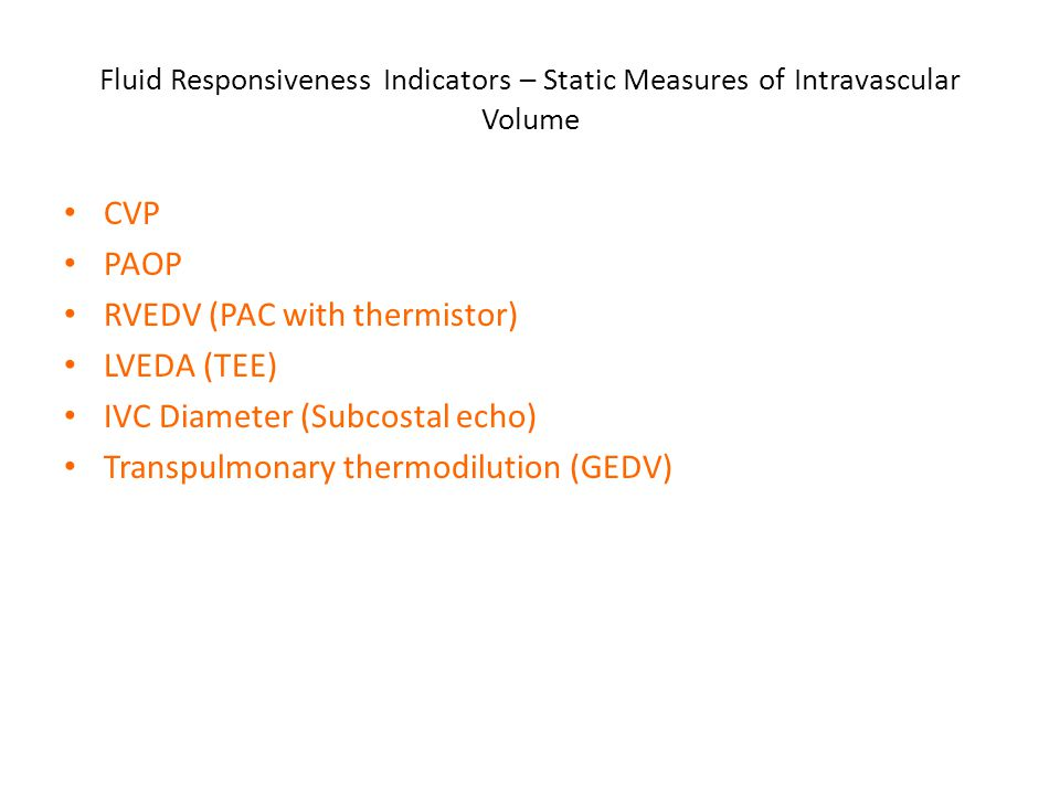 Fluid Responsiveness Indicators – Static Measures of Intravascular Volume CVP PAOP RVEDV (PAC with thermistor) LVEDA (TEE) IVC Diameter (Subcostal ech