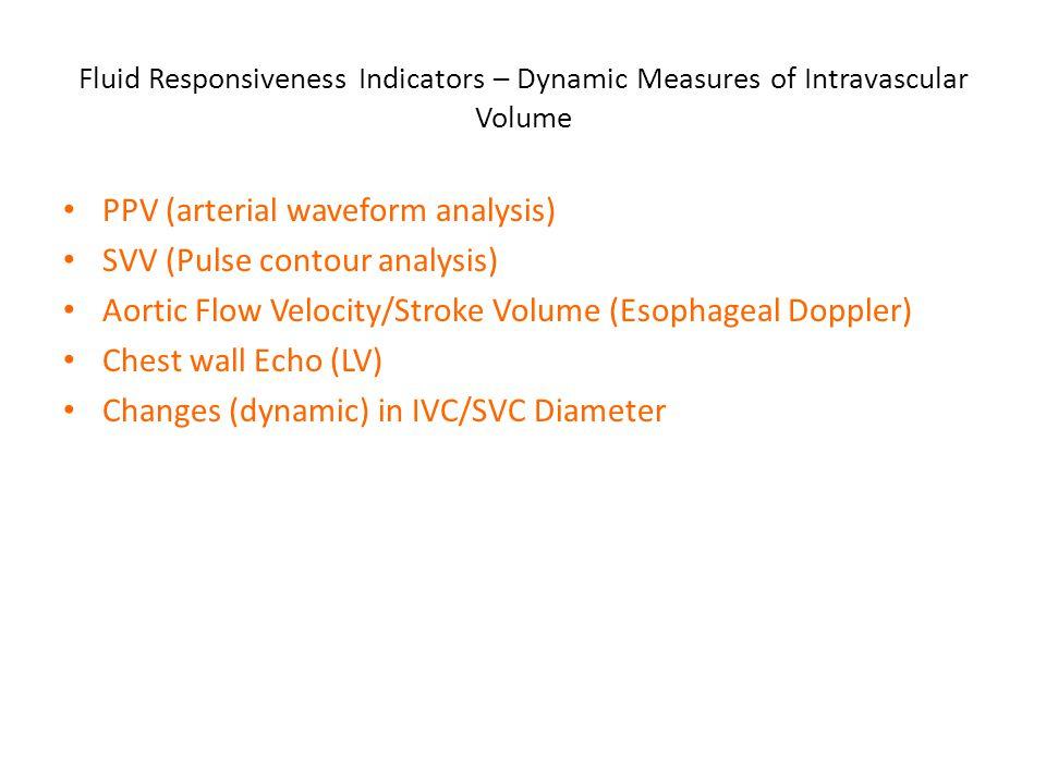 Fluid Responsiveness Indicators – Dynamic Measures of Intravascular Volume PPV (arterial waveform analysis) SVV (Pulse contour analysis) Aortic Flow V