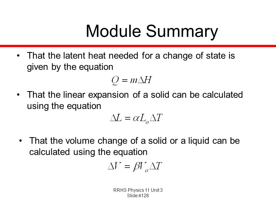 RRHS Physics 11 Unit 3 Slide #128 Module Summary That the latent heat needed for a change of state is given by the equation That the linear expansion