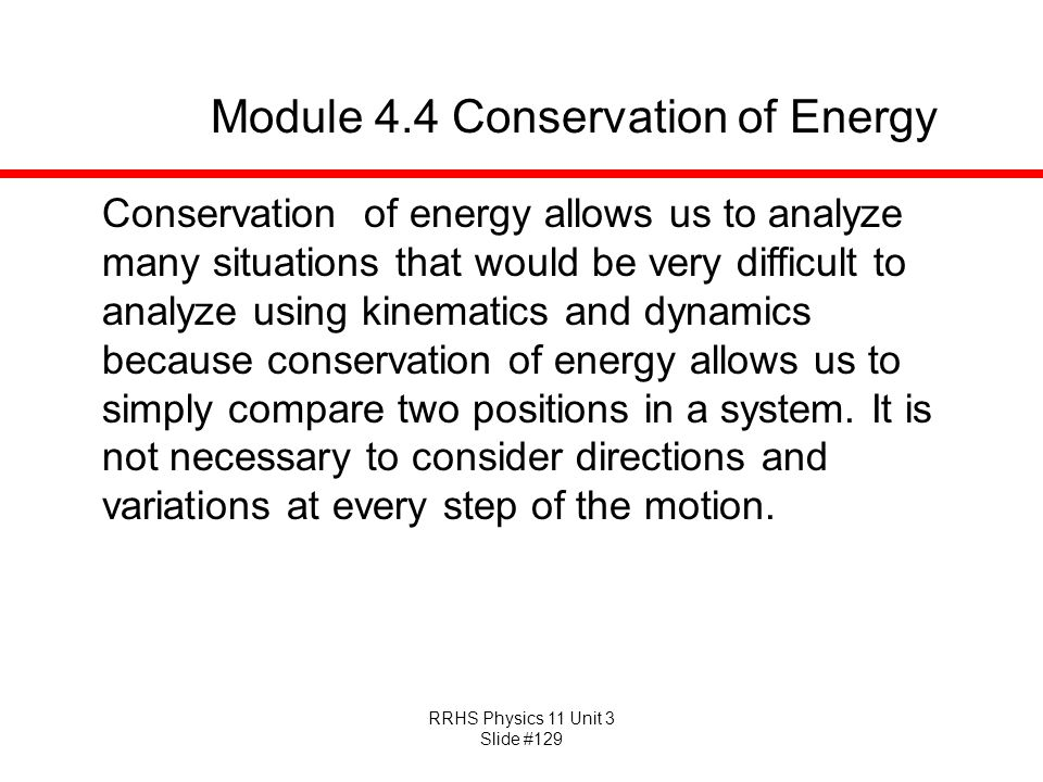RRHS Physics 11 Unit 3 Slide #129 Module 4.4 Conservation of Energy Conservation of energy allows us to analyze many situations that would be very dif