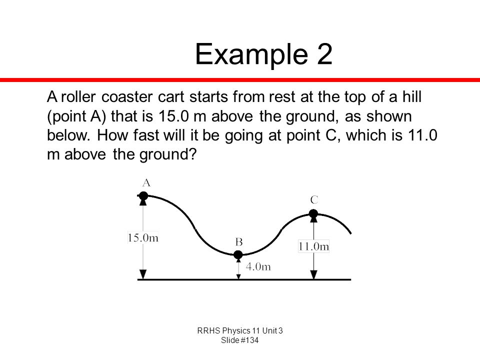 RRHS Physics 11 Unit 3 Slide #134 Example 2 A roller coaster cart starts from rest at the top of a hill (point A) that is 15.0 m above the ground, as