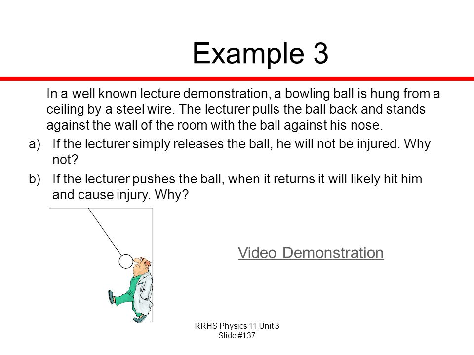 RRHS Physics 11 Unit 3 Slide #137 Example 3 In a well known lecture demonstration, a bowling ball is hung from a ceiling by a steel wire. The lecturer