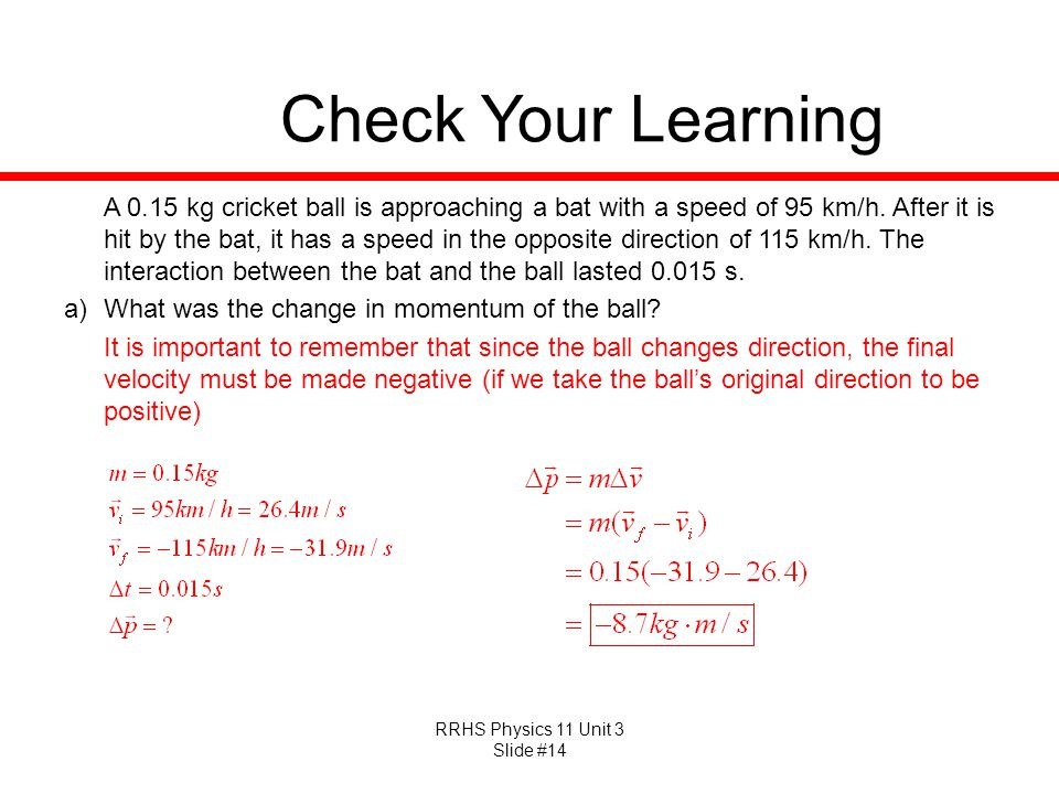 RRHS Physics 11 Unit 3 Slide #14 Check Your Learning A 0.15 kg cricket ball is approaching a bat with a speed of 95 km/h. After it is hit by the bat,