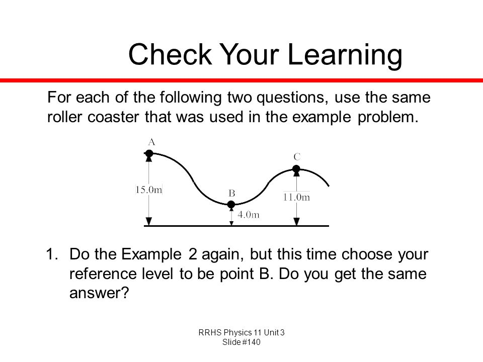 RRHS Physics 11 Unit 3 Slide #140 Check Your Learning For each of the following two questions, use the same roller coaster that was used in the exampl
