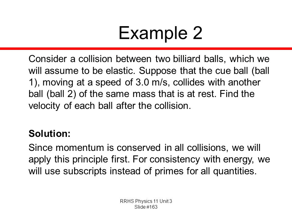 RRHS Physics 11 Unit 3 Slide #163 Example 2 Consider a collision between two billiard balls, which we will assume to be elastic. Suppose that the cue