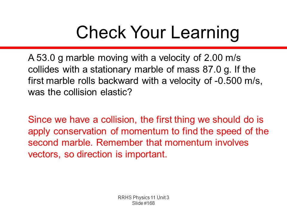 RRHS Physics 11 Unit 3 Slide #168 Check Your Learning A 53.0 g marble moving with a velocity of 2.00 m/s collides with a stationary marble of mass 87.