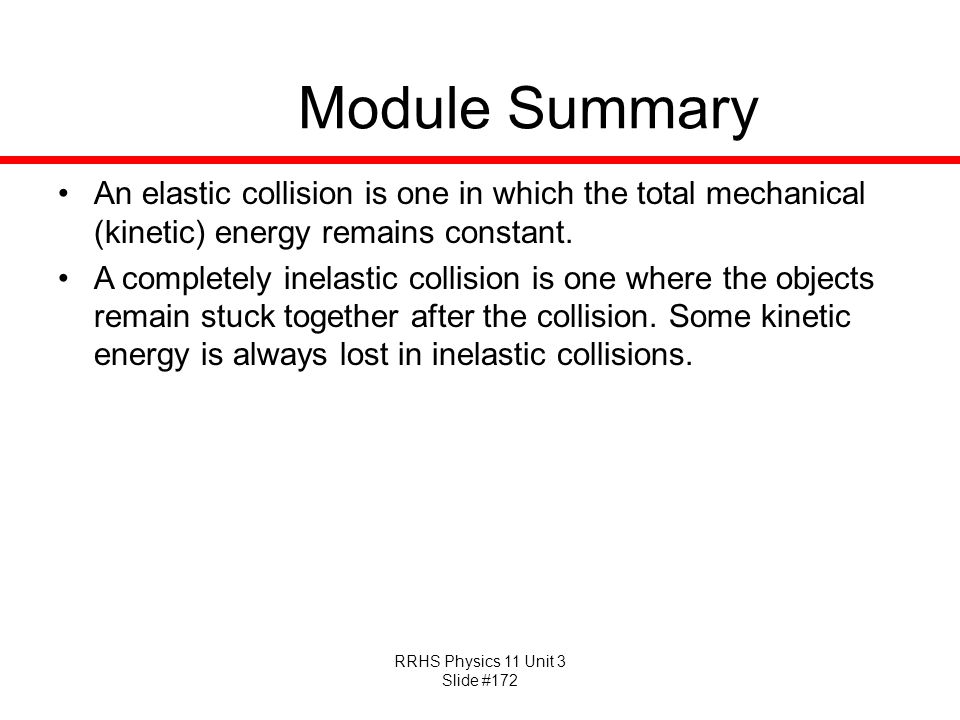 RRHS Physics 11 Unit 3 Slide #172 Module Summary An elastic collision is one in which the total mechanical (kinetic) energy remains constant. A comple