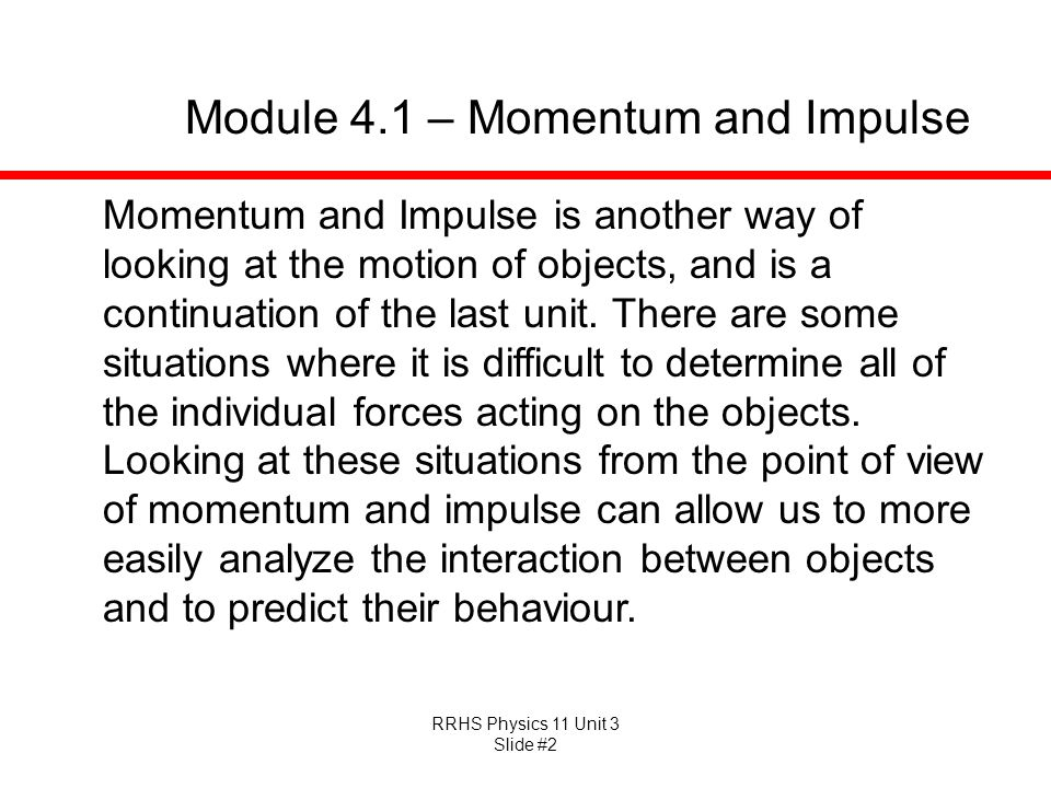 RRHS Physics 11 Unit 3 Slide #2 Module 4.1 – Momentum and Impulse Momentum and Impulse is another way of looking at the motion of objects, and is a co