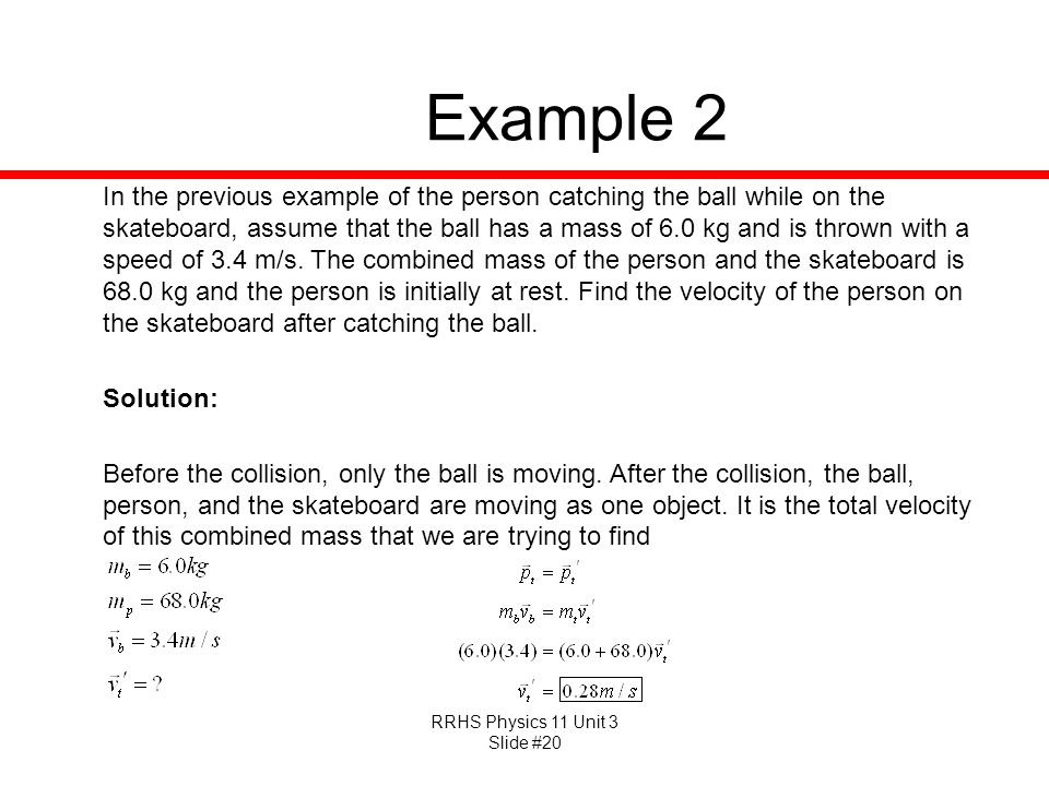 RRHS Physics 11 Unit 3 Slide #20 Example 2 In the previous example of the person catching the ball while on the skateboard, assume that the ball has a