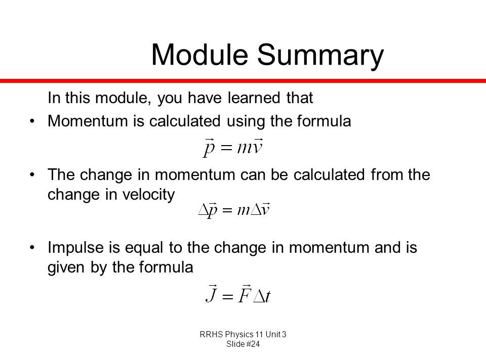 RRHS Physics 11 Unit 3 Slide #24 Module Summary In this module, you have learned that Momentum is calculated using the formula The change in momentum