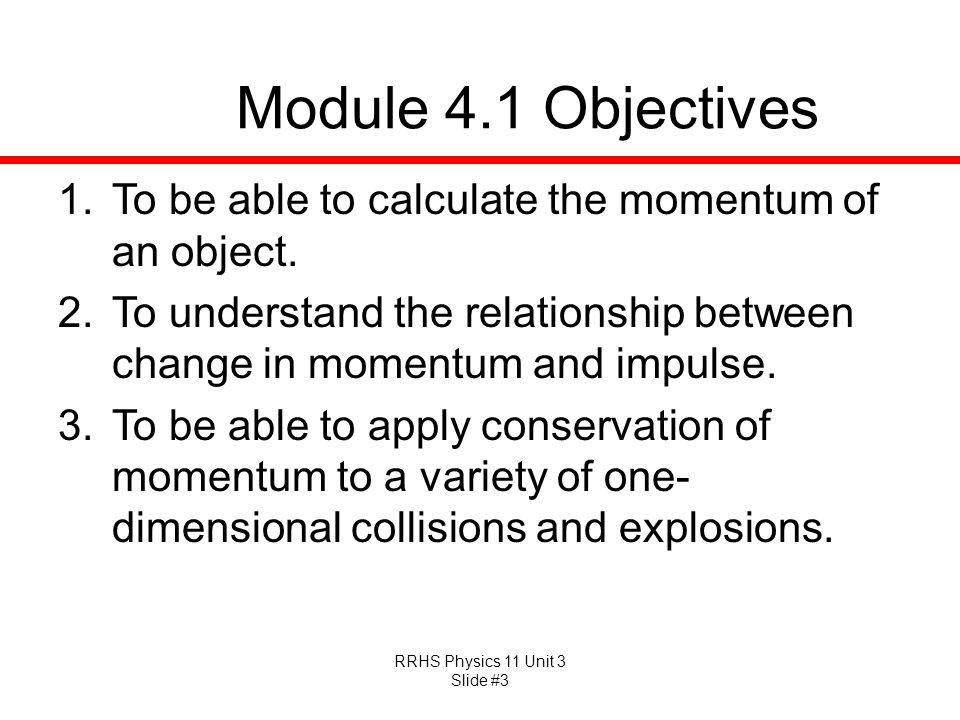 RRHS Physics 11 Unit 3 Slide #3 Module 4.1 Objectives 1.To be able to calculate the momentum of an object. 2.To understand the relationship between ch