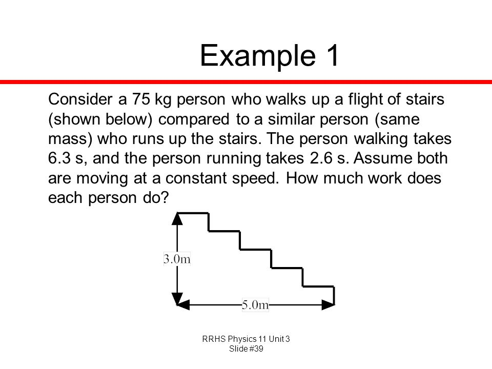 RRHS Physics 11 Unit 3 Slide #39 Example 1 Consider a 75 kg person who walks up a flight of stairs (shown below) compared to a similar person (same ma