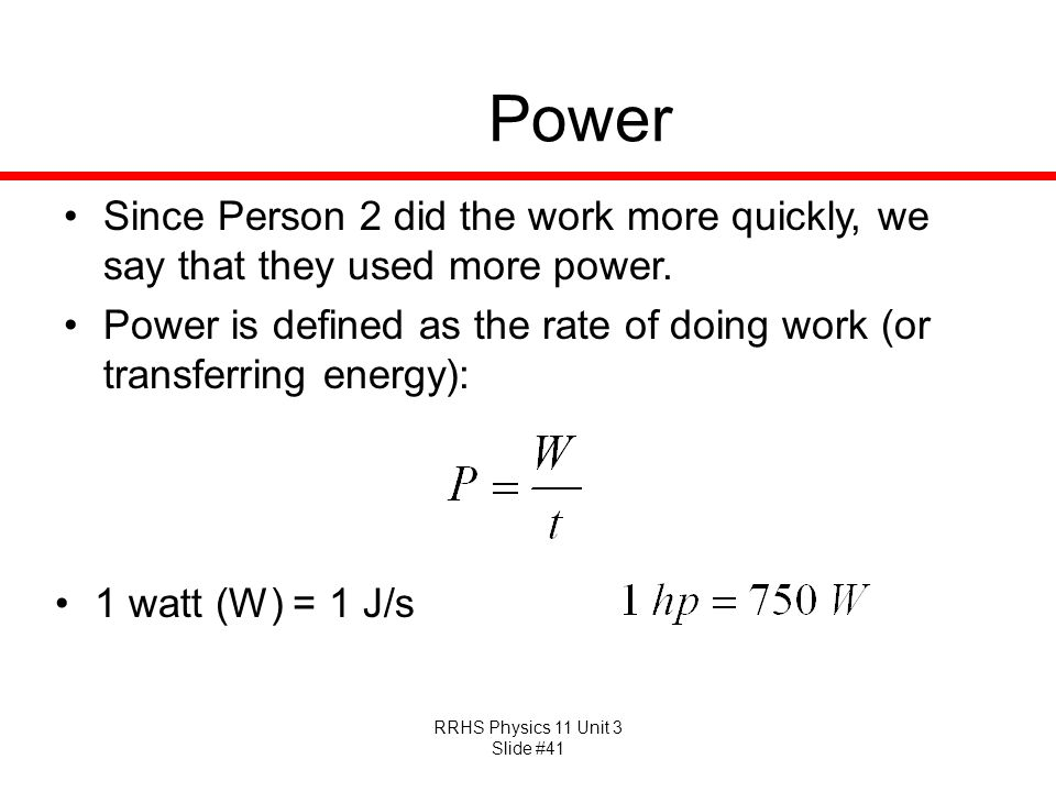 RRHS Physics 11 Unit 3 Slide #41 Power Since Person 2 did the work more quickly, we say that they used more power. Power is defined as the rate of doi