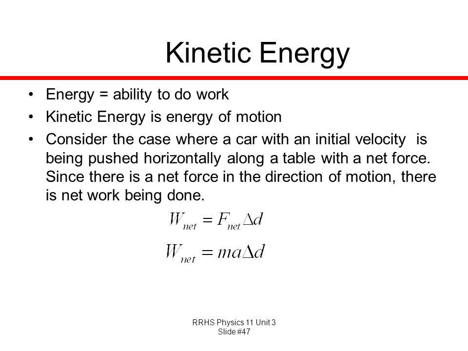 RRHS Physics 11 Unit 3 Slide #47 Kinetic Energy Energy = ability to do work Kinetic Energy is energy of motion Consider the case where a car with an i