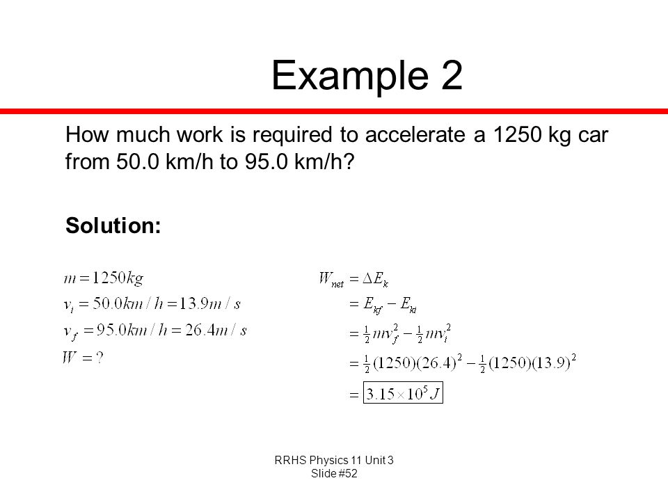 RRHS Physics 11 Unit 3 Slide #52 Example 2 How much work is required to accelerate a 1250 kg car from 50.0 km/h to 95.0 km/h? Solution: