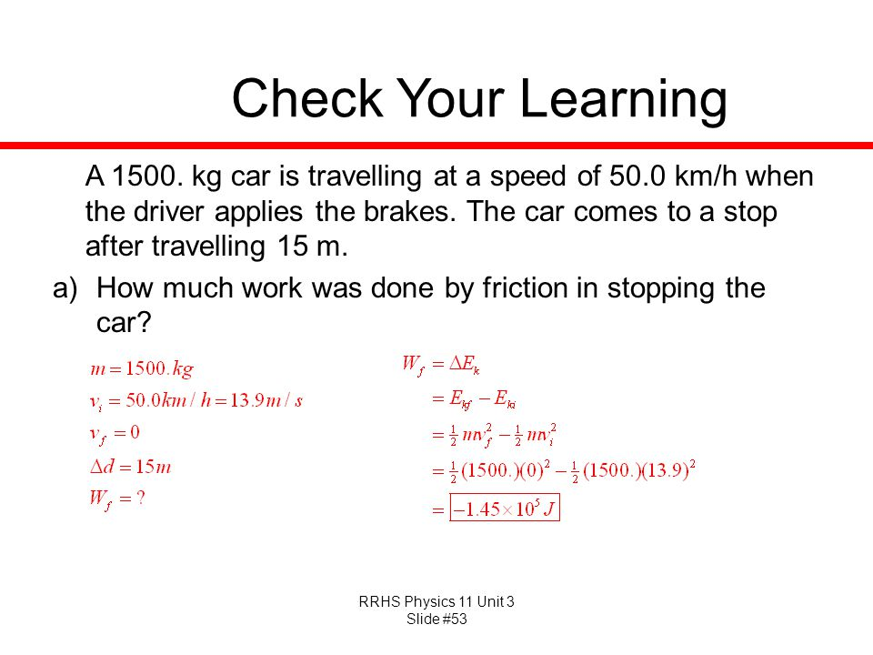 RRHS Physics 11 Unit 3 Slide #53 Check Your Learning A 1500. kg car is travelling at a speed of 50.0 km/h when the driver applies the brakes. The car