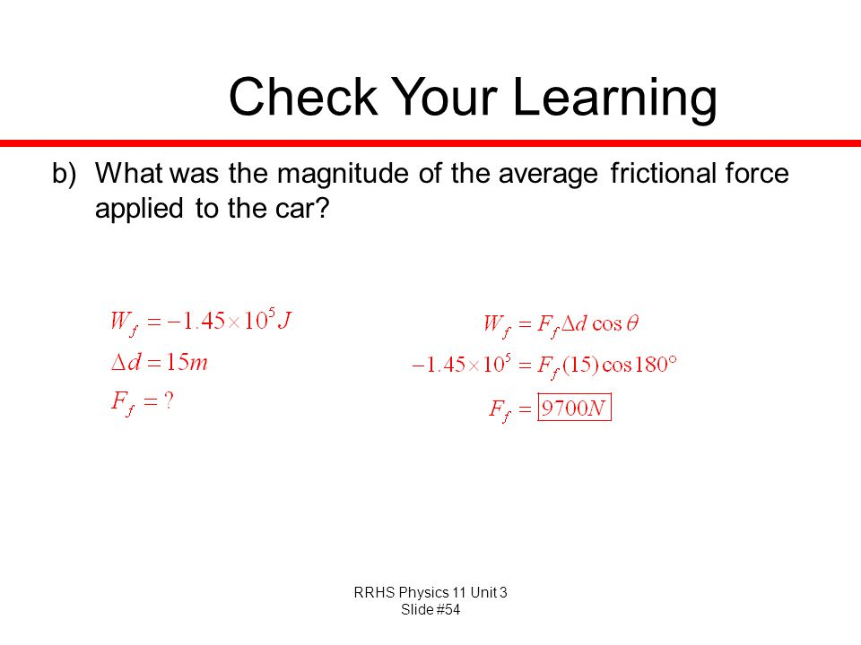 RRHS Physics 11 Unit 3 Slide #54 Check Your Learning b)What was the magnitude of the average frictional force applied to the car?