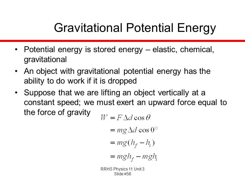 RRHS Physics 11 Unit 3 Slide #56 Gravitational Potential Energy Potential energy is stored energy – elastic, chemical, gravitational An object with gr