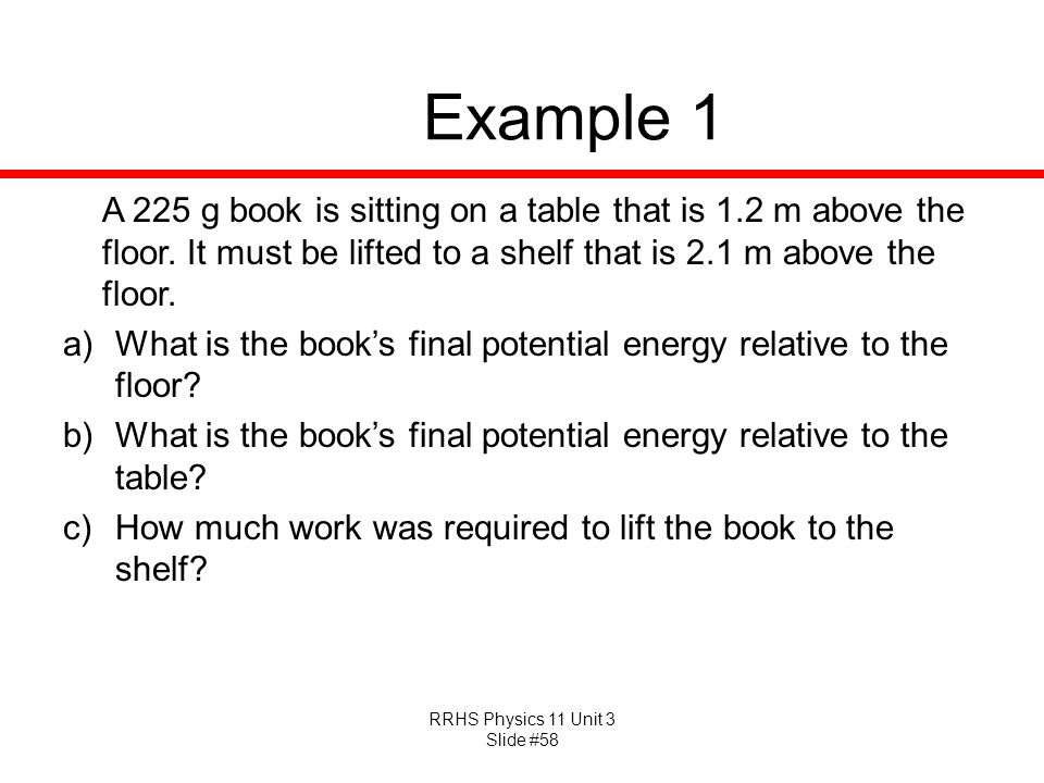 RRHS Physics 11 Unit 3 Slide #58 Example 1 A 225 g book is sitting on a table that is 1.2 m above the floor. It must be lifted to a shelf that is 2.1