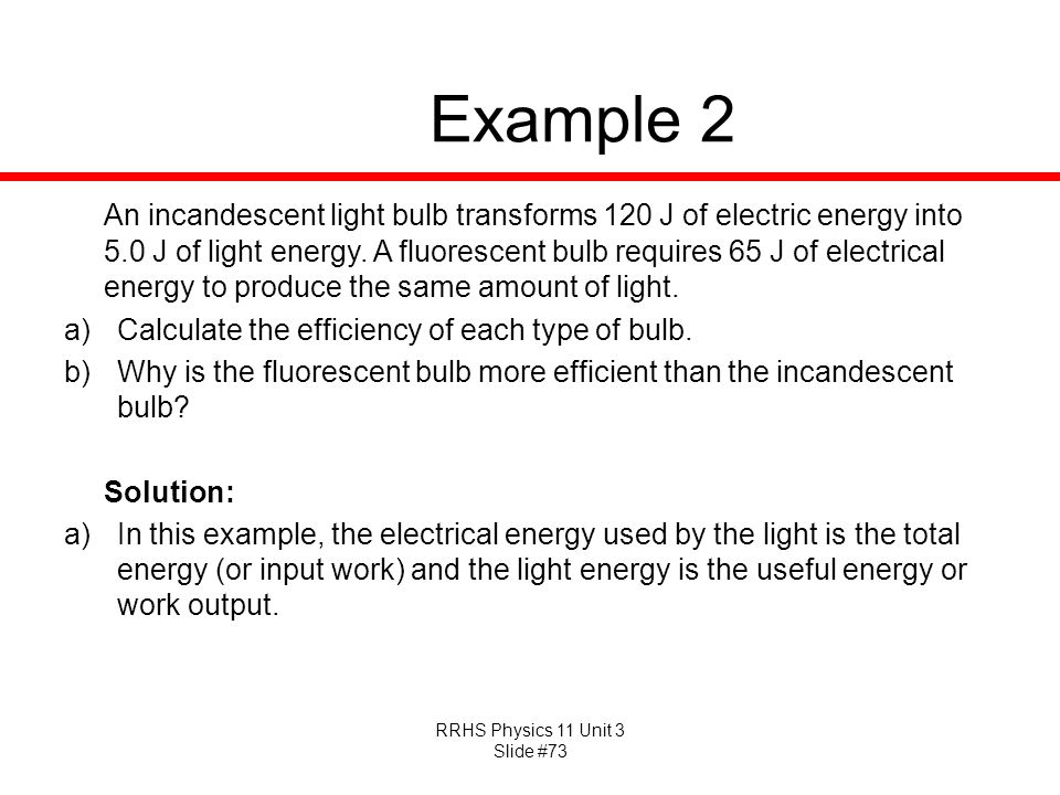 RRHS Physics 11 Unit 3 Slide #73 Example 2 An incandescent light bulb transforms 120 J of electric energy into 5.0 J of light energy. A fluorescent bu