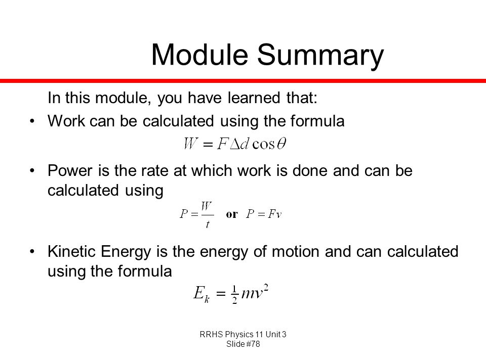 RRHS Physics 11 Unit 3 Slide #78 Module Summary In this module, you have learned that: Work can be calculated using the formula Power is the rate at w