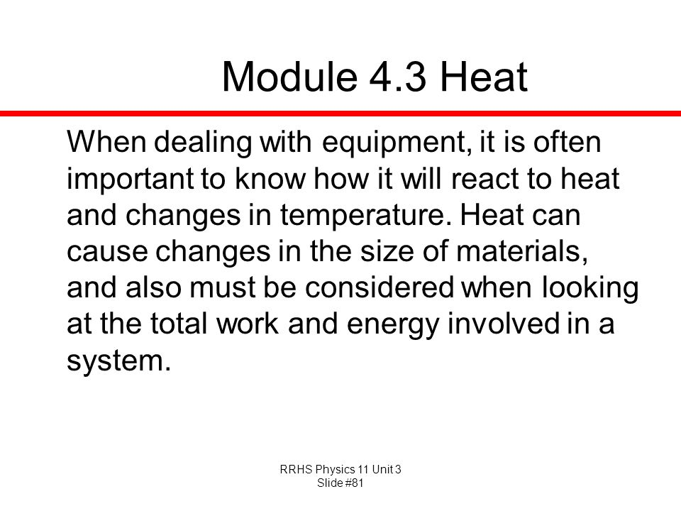 RRHS Physics 11 Unit 3 Slide #81 Module 4.3 Heat When dealing with equipment, it is often important to know how it will react to heat and changes in t