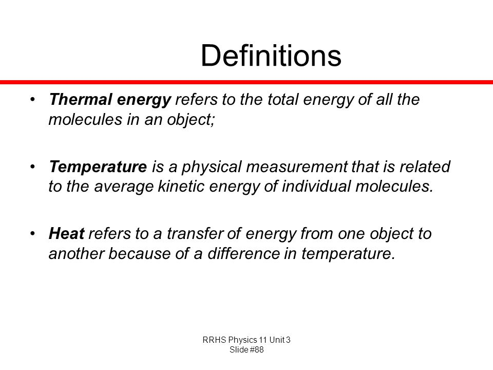 RRHS Physics 11 Unit 3 Slide #88 Definitions Thermal energy refers to the total energy of all the molecules in an object; Temperature is a physical me