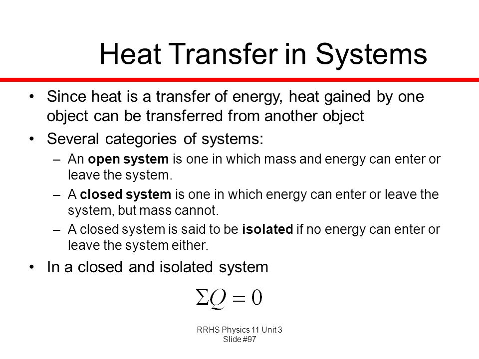 RRHS Physics 11 Unit 3 Slide #97 Heat Transfer in Systems Since heat is a transfer of energy, heat gained by one object can be transferred from anothe