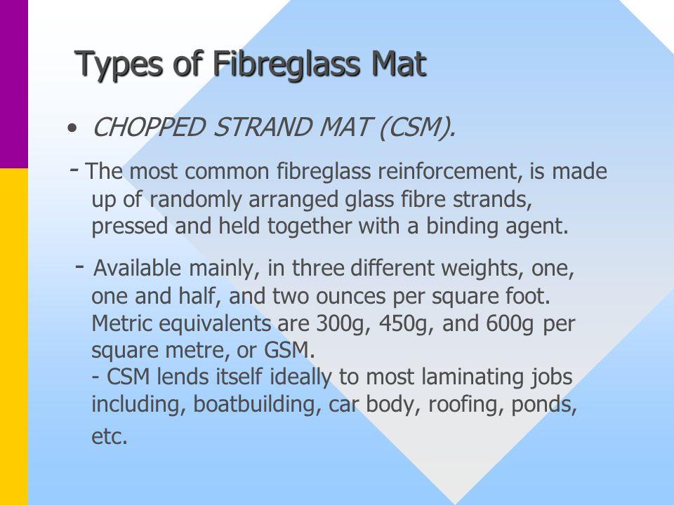 Types of Fibreglass Mat CHOPPED STRAND MAT (CSM). - The most common fibreglass reinforcement, is made up of randomly arranged glass fibre strands, pre
