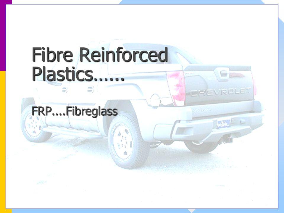 Fibre Reinforced Plastics…... FRP....Fibreglass