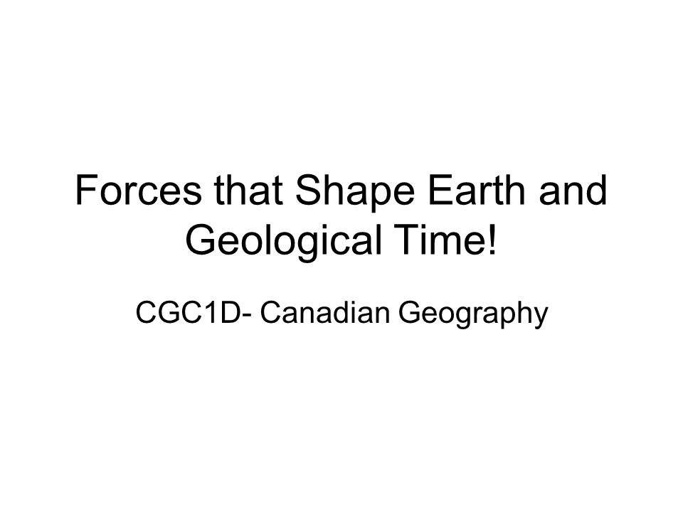 Forces that Shape Earth and Geological Time! CGC1D- Canadian Geography