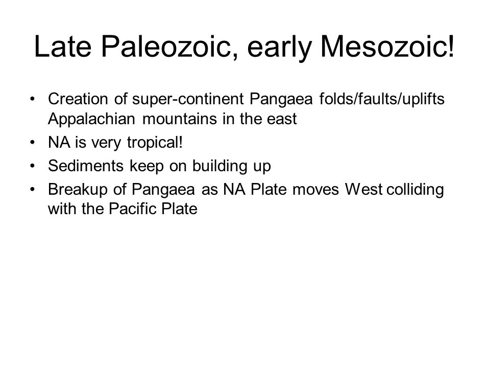 Late Paleozoic, early Mesozoic! Creation of super-continent Pangaea folds/faults/uplifts Appalachian mountains in the east NA is very tropical! Sedime