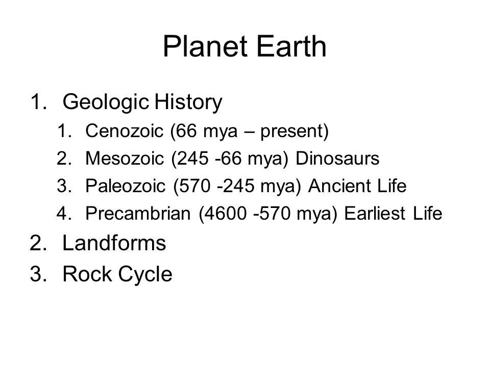Planet Earth 1.Geologic History 1.Cenozoic (66 mya – present) 2.Mesozoic (245 -66 mya) Dinosaurs 3.Paleozoic (570 -245 mya) Ancient Life 4.Precambrian
