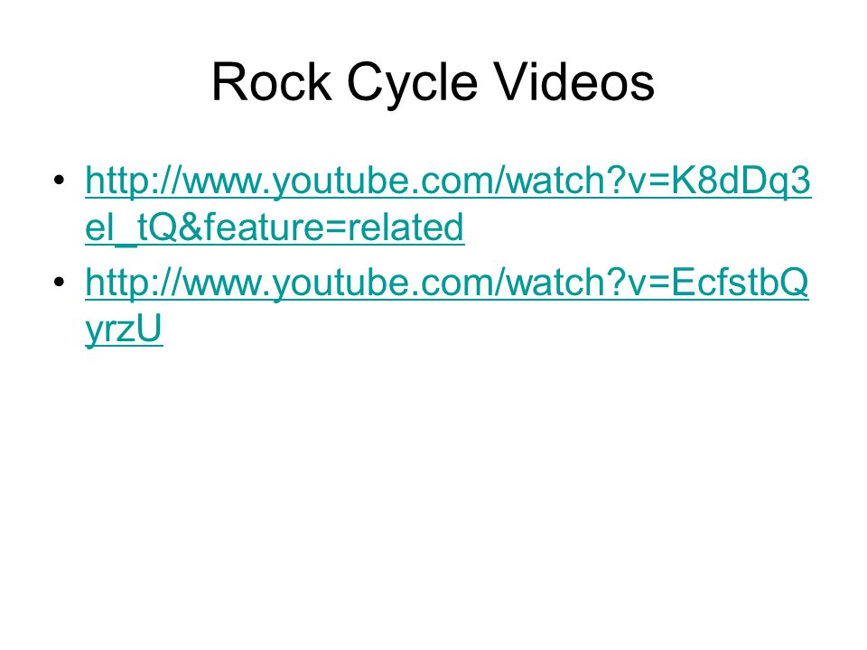 Rock Cycle Videos http://www.youtube.com/watch?v=K8dDq3 el_tQ&feature=relatedhttp://www.youtube.com/watch?v=K8dDq3 el_tQ&feature=related http://www.yo