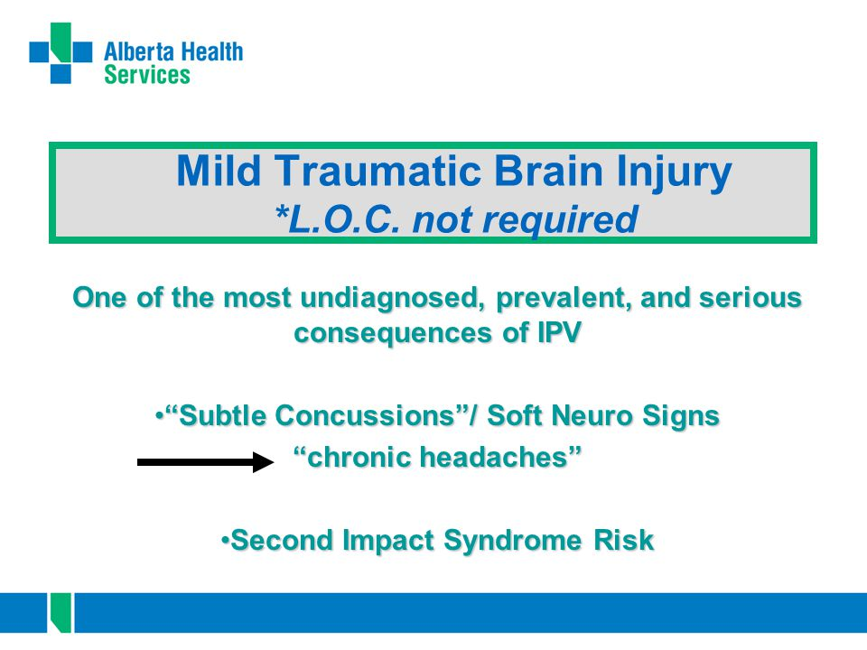 "Mild Traumatic Brain Injury *L.O.C. not required One of the most undiagnosed, prevalent, and serious consequences of IPV ""Subtle Concussions""/ Soft Ne"