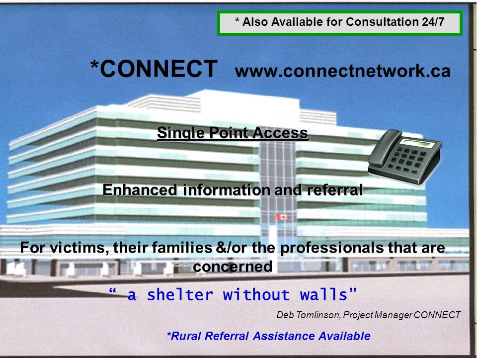 29 *CONNECT www.connectnetwork.ca *Rural Referral Assistance Available Single Point Access Enhanced information and referral For victims, their famili