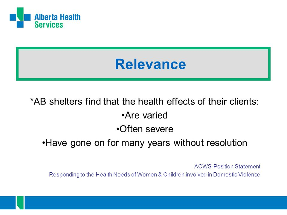 Relevance *AB shelters find that the health effects of their clients: Are varied Often severe Have gone on for many years without resolution ACWS-Posi