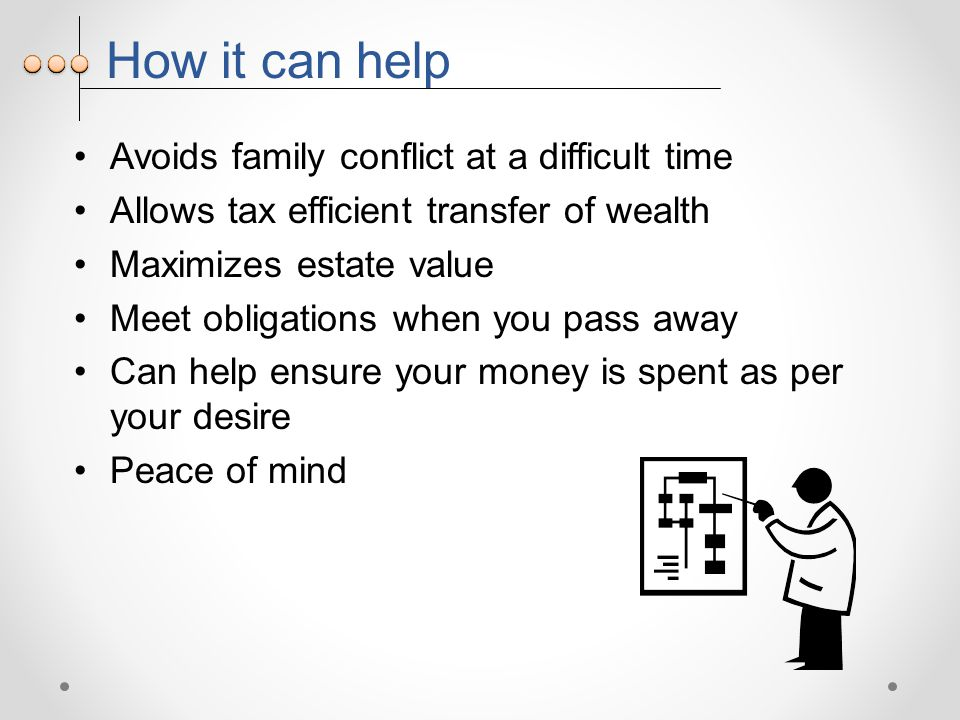 How it can help Avoids family conflict at a difficult time Allows tax efficient transfer of wealth Maximizes estate value Meet obligations when you pass away Can help ensure your money is spent as per your desire Peace of mind
