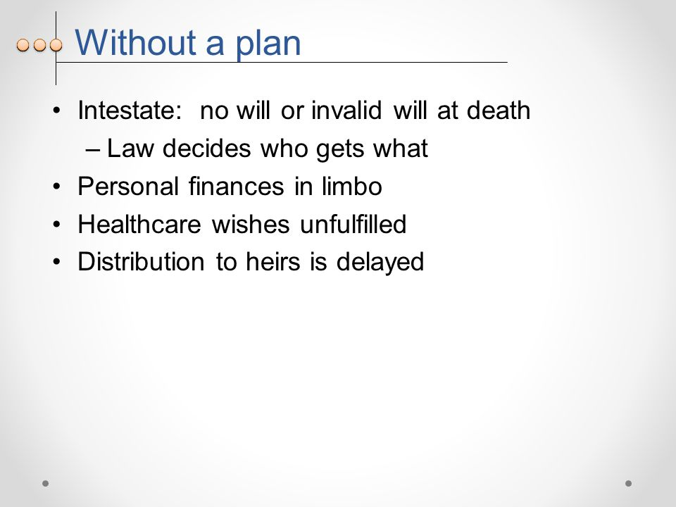 Without a plan Intestate: no will or invalid will at death –Law decides who gets what Personal finances in limbo Healthcare wishes unfulfilled Distribution to heirs is delayed
